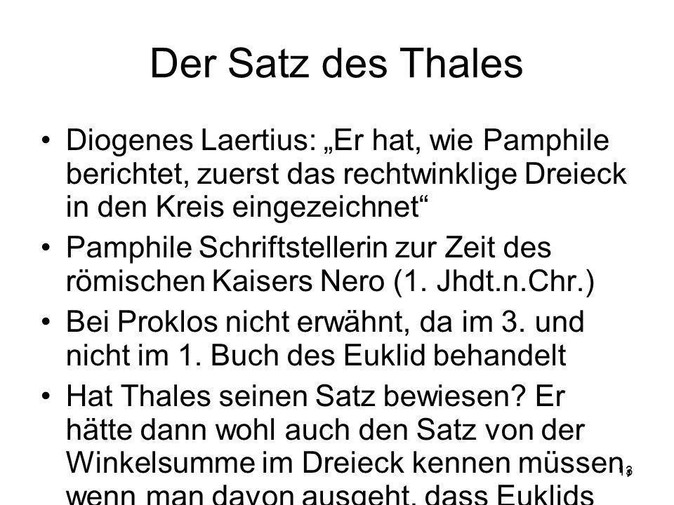 13 Der Satz des Thales Diogenes Laertius: Er hat, wie Pamphile berichtet, zuerst das rechtwinklige Dreieck in den Kreis eingezeichnet Pamphile Schriftstellerin zur Zeit des römischen Kaisers Nero (1.
