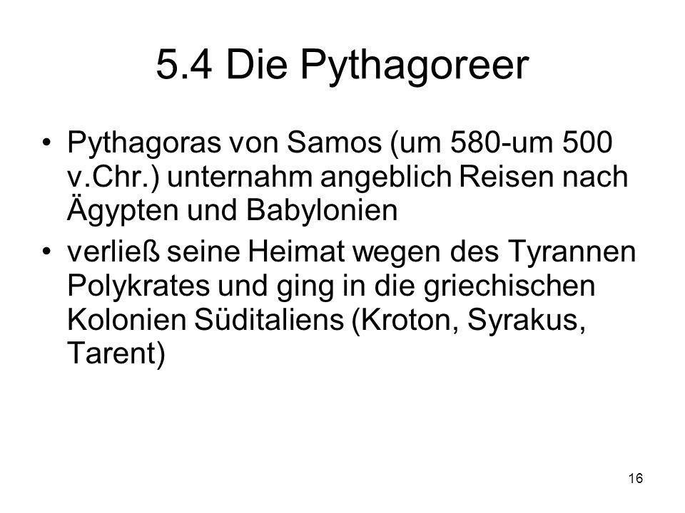 16 5.4 Die Pythagoreer Pythagoras von Samos (um 580-um 500 v.Chr.) unternahm angeblich Reisen nach Ägypten und Babylonien verließ seine Heimat wegen des Tyrannen Polykrates und ging in die griechischen Kolonien Süditaliens (Kroton, Syrakus, Tarent)
