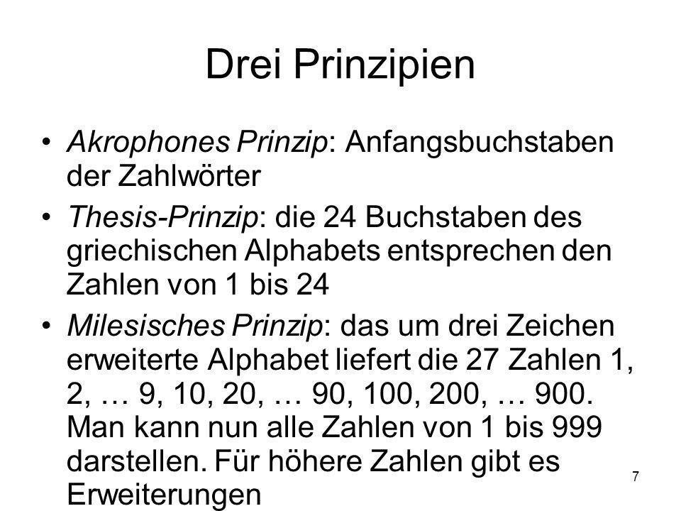 7 Drei Prinzipien Akrophones Prinzip: Anfangsbuchstaben der Zahlwörter Thesis-Prinzip: die 24 Buchstaben des griechischen Alphabets entsprechen den Zahlen von 1 bis 24 Milesisches Prinzip: das um drei Zeichen erweiterte Alphabet liefert die 27 Zahlen 1, 2, … 9, 10, 20, … 90, 100, 200, … 900.