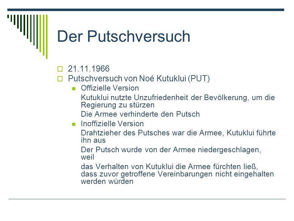 Der Putschversuch 21.11.1966 Putschversuch von Noé Kutuklui (PUT) Offizielle Version Kutuklui nutzte Unzufriedenheit der Bevölkerung, um die Regierung zu stürzen Die Armee verhinderte den Putsch Inoffizielle Version Drahtzieher des Putsches war die Armee, Kutuklui führte ihn aus Der Putsch wurde von der Armee niedergeschlagen, weil das Verhalten von Kutuklui die Armee fürchten ließ, dass zuvor getroffene Vereinbarungen nicht eingehalten werden würden