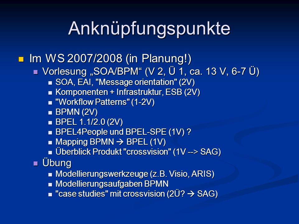 Anknüpfungspunkte Im WS 2007/2008 (in Planung!) Im WS 2007/2008 (in Planung!) Vorlesung SOA/BPM (V 2, Ü 1, ca. 13 V, 6-7 Ü) Vorlesung SOA/BPM (V 2, Ü