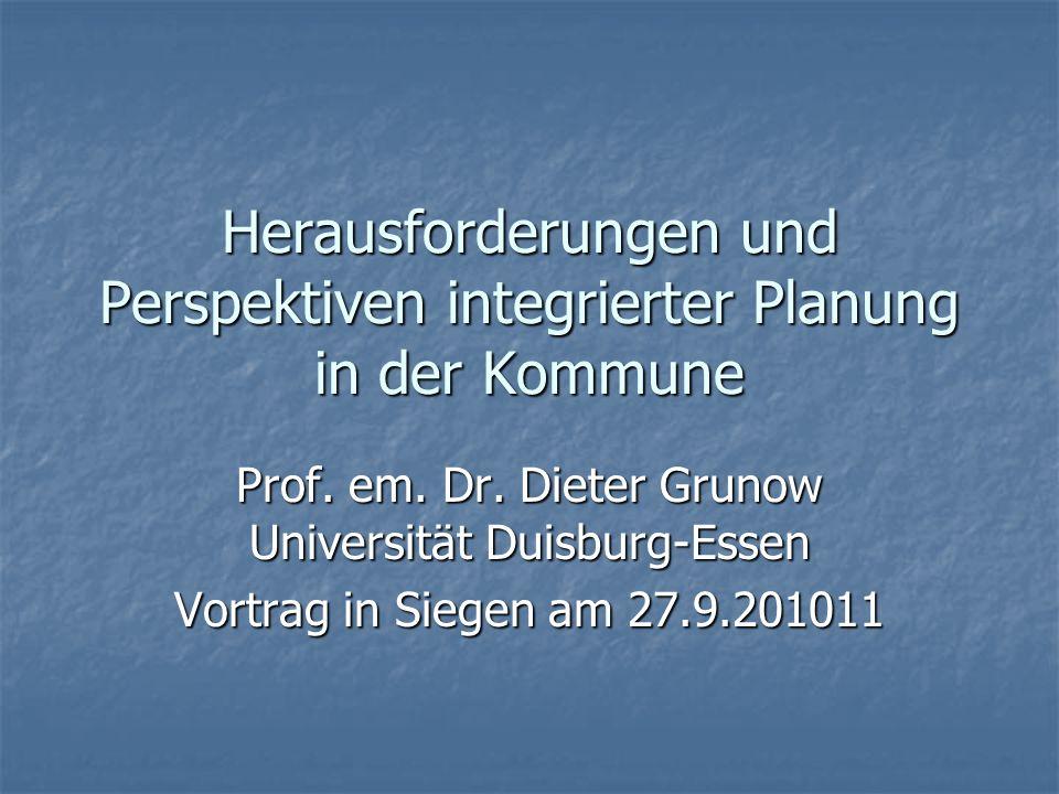 Herausforderungen und Perspektiven integrierter Planung in der Kommune Prof. em. Dr. Dieter Grunow Universität Duisburg-Essen Vortrag in Siegen am 27.