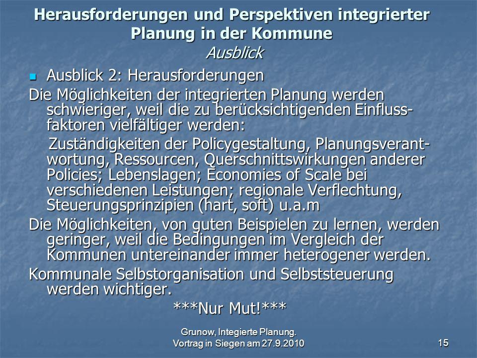 Grunow, Integierte Planung. Vortrag in Siegen am 27.9.201015 Herausforderungen und Perspektiven integrierter Planung in der Kommune Ausblick Ausblick