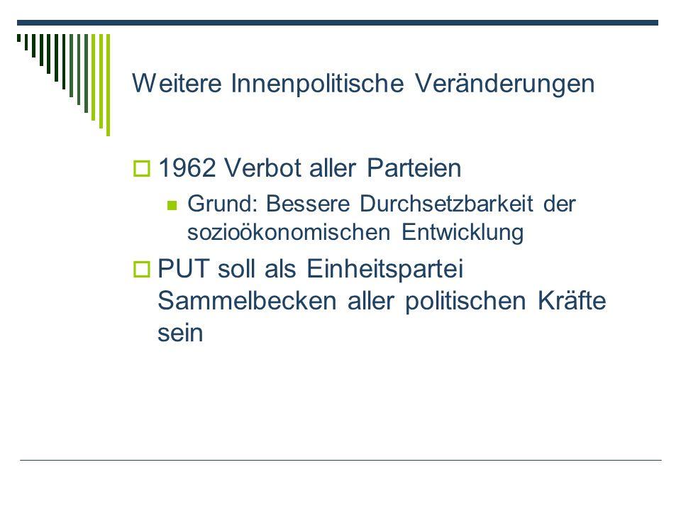 Weitere Innenpolitische Veränderungen 1962 Verbot aller Parteien Grund: Bessere Durchsetzbarkeit der sozioökonomischen Entwicklung PUT soll als Einhei