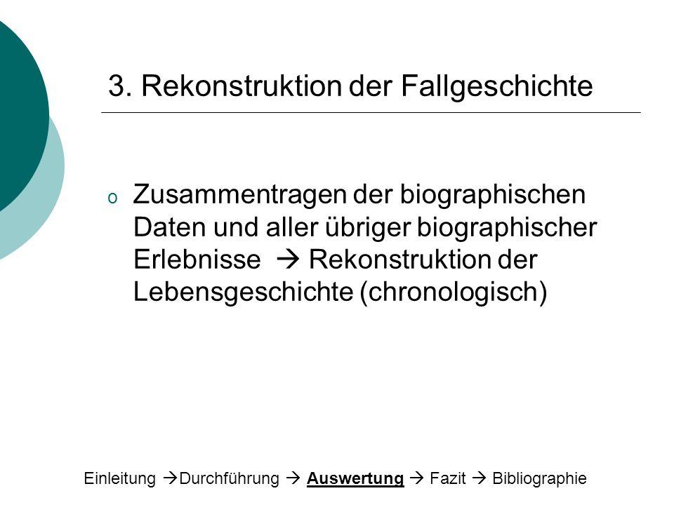 3. Rekonstruktion der Fallgeschichte o Zusammentragen der biographischen Daten und aller übriger biographischer Erlebnisse Rekonstruktion der Lebensge