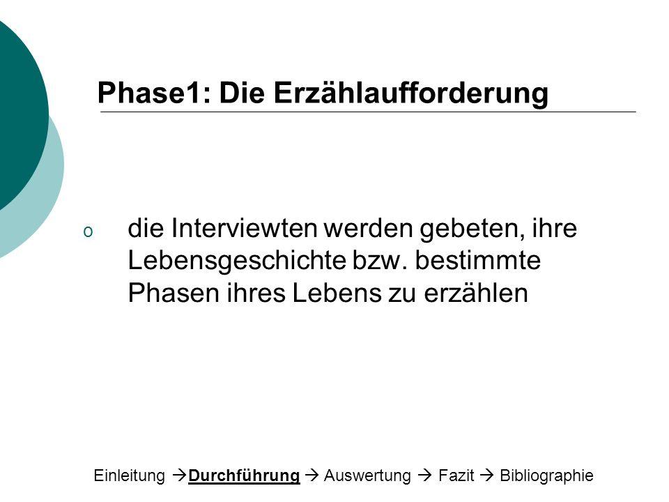 Phase1: Die Erzählaufforderung o die Interviewten werden gebeten, ihre Lebensgeschichte bzw. bestimmte Phasen ihres Lebens zu erzählen Einleitung Durc