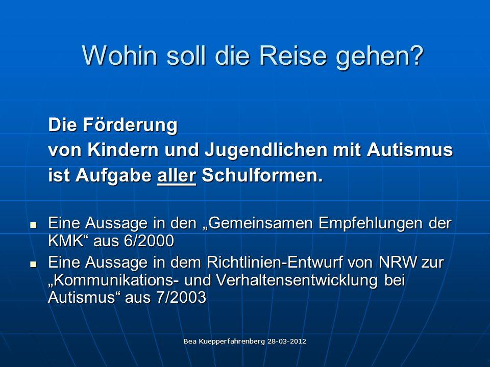 Bea Kuepperfahrenberg 28-03-2012 Wohin soll die Reise gehen? Die Förderung von Kindern und Jugendlichen mit Autismus ist Aufgabe aller Schulformen. Ei