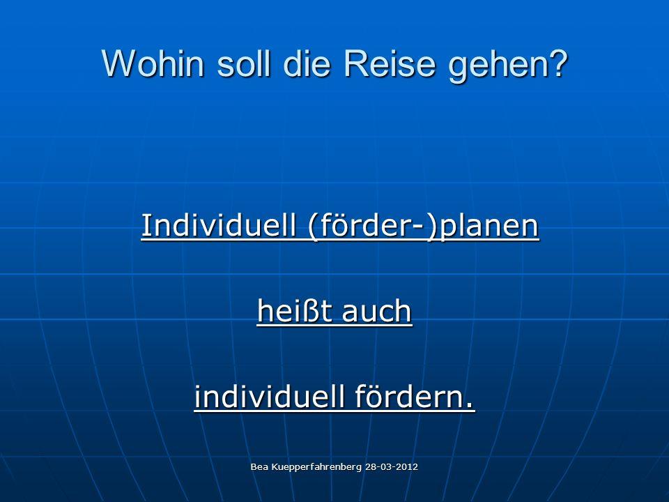 Bea Kuepperfahrenberg 28-03-2012 Wohin soll die Reise gehen? Individuell (förder-)planen Individuell (förder-)planen heißt auch individuell fördern.