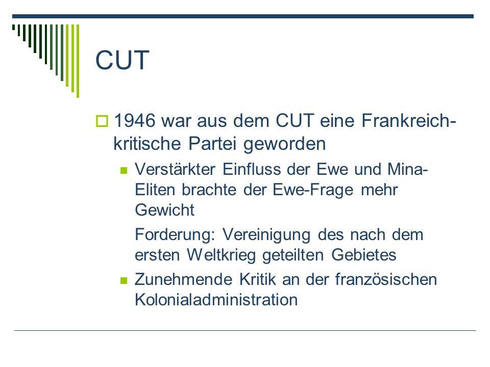CUT 1946 war aus dem CUT eine Frankreich- kritische Partei geworden Verstärkter Einfluss der Ewe und Mina- Eliten brachte der Ewe-Frage mehr Gewicht Forderung: Vereinigung des nach dem ersten Weltkrieg geteilten Gebietes Zunehmende Kritik an der französischen Kolonialadministration