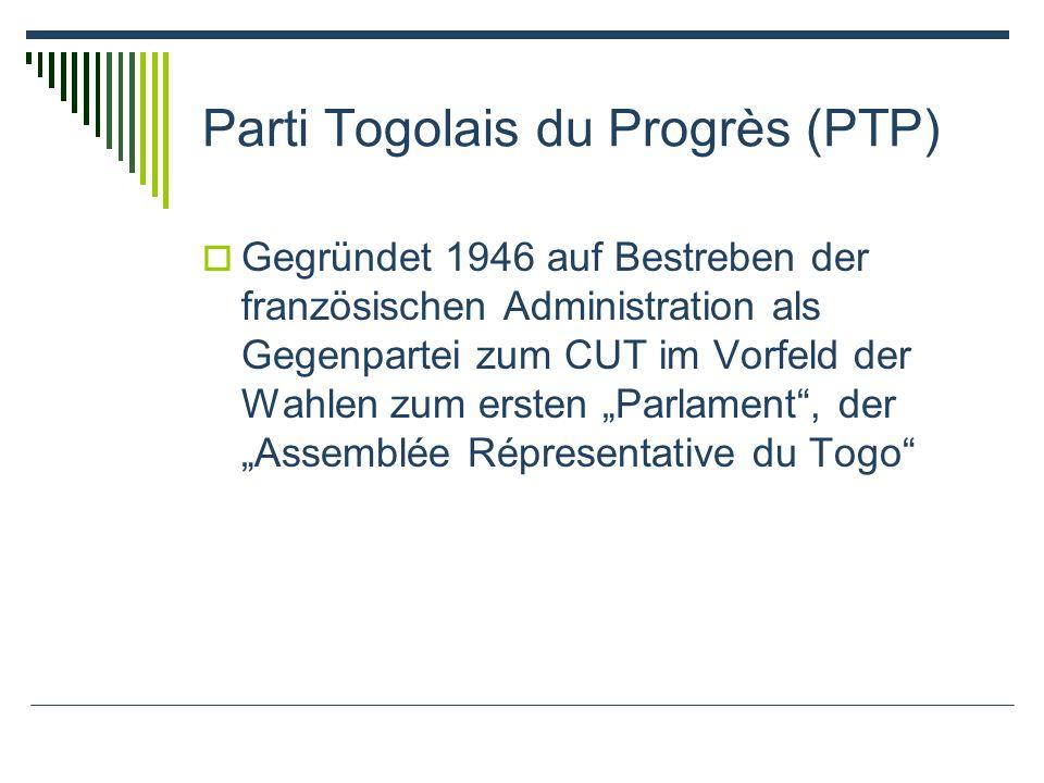 Parti Togolais du Progrès (PTP) Gegründet 1946 auf Bestreben der französischen Administration als Gegenpartei zum CUT im Vorfeld der Wahlen zum ersten Parlament, der Assemblée Répresentative du Togo