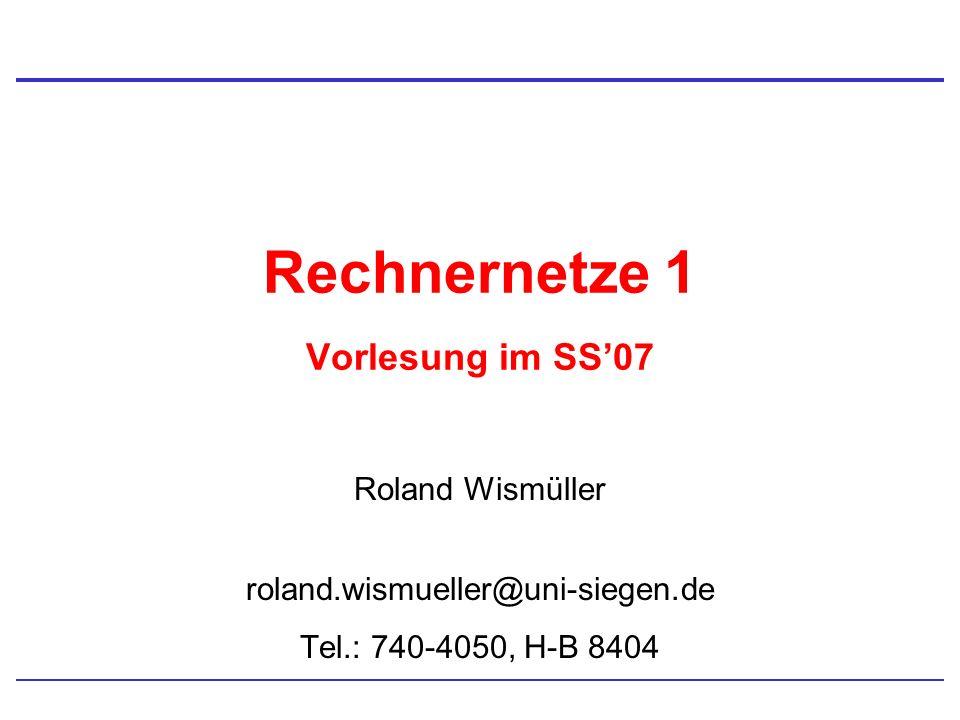 Rechnernetze 1 Vorlesung im SS07 Roland Wismüller roland.wismueller@uni-siegen.de Tel.: 740-4050, H-B 8404