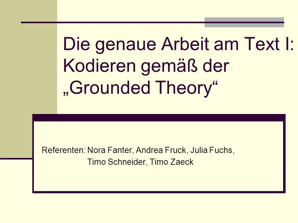 Die genaue Arbeit am Text I: Kodieren gemäß der Grounded Theory Referenten: Nora Fanter, Andrea Fruck, Julia Fuchs, Timo Schneider, Timo Zaeck