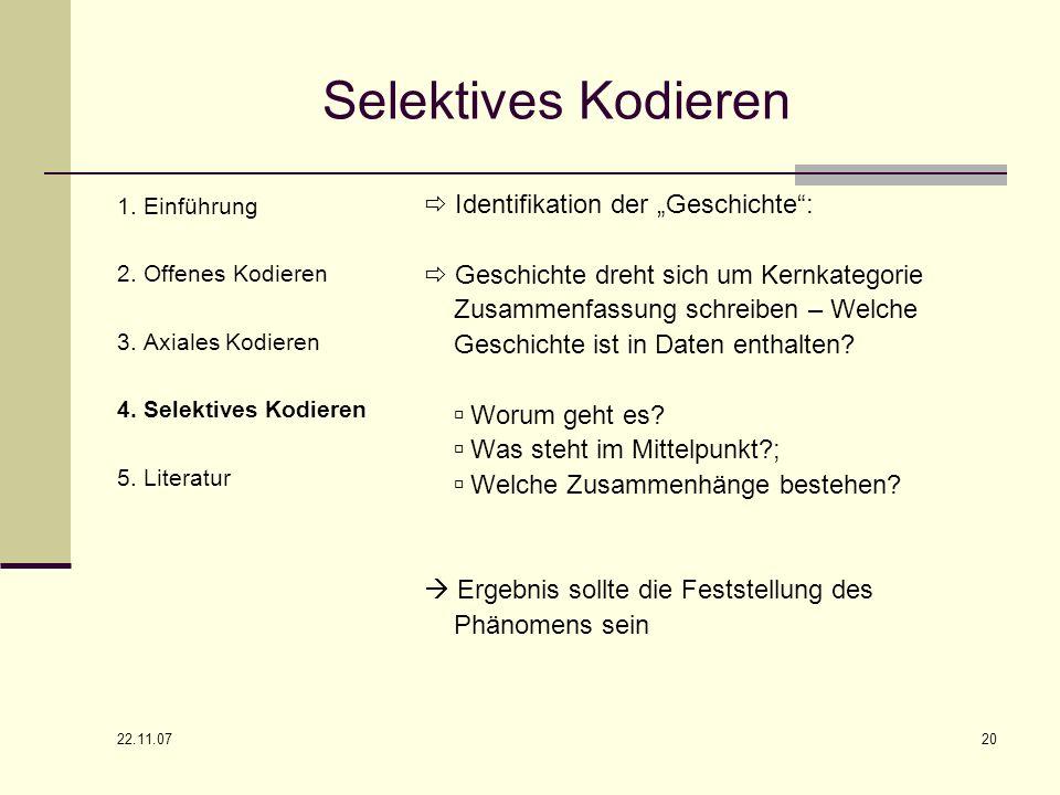 22.11.07 20 Selektives Kodieren 1. Einführung 2. Offenes Kodieren 3. Axiales Kodieren 4. Selektives Kodieren 5. Literatur Identifikation der Geschicht