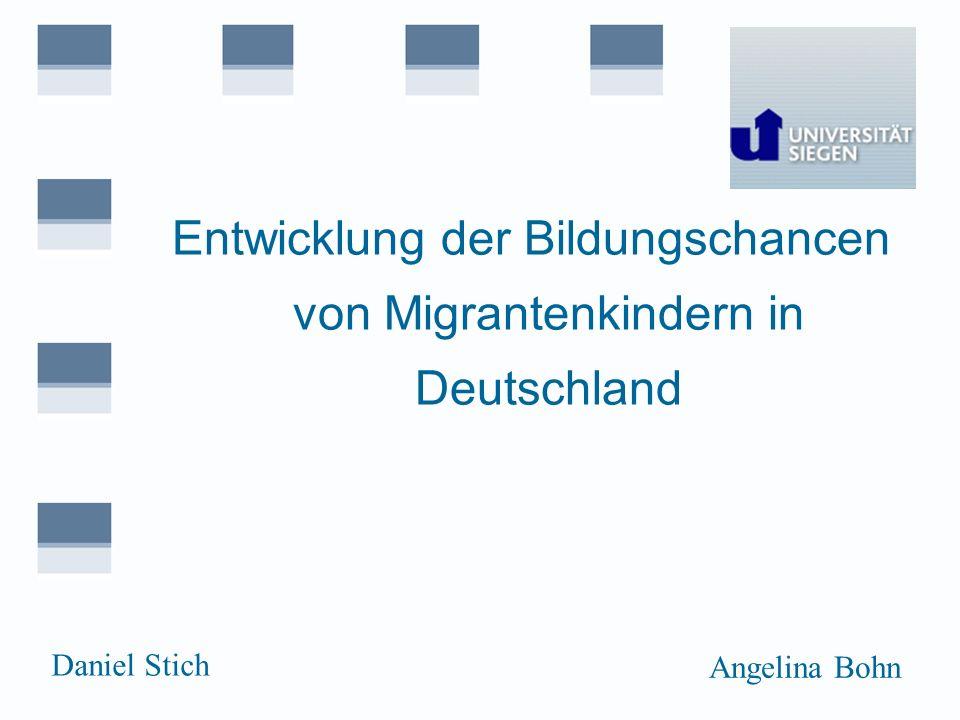 Entwicklung der Bildungschancen von Migrantenkindern in Deutschland Daniel Stich Angelina Bohn