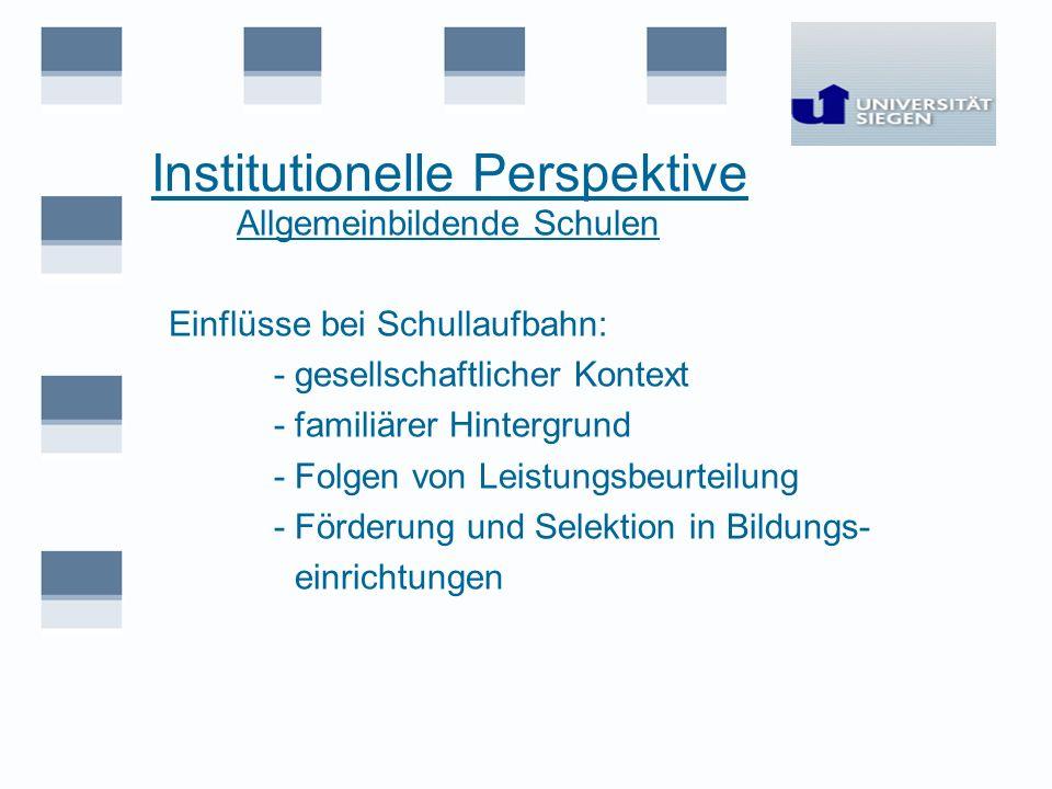 Institutionelle Perspektive Allgemeinbildende Schulen Einflüsse bei Schullaufbahn: - gesellschaftlicher Kontext - familiärer Hintergrund - Folgen von