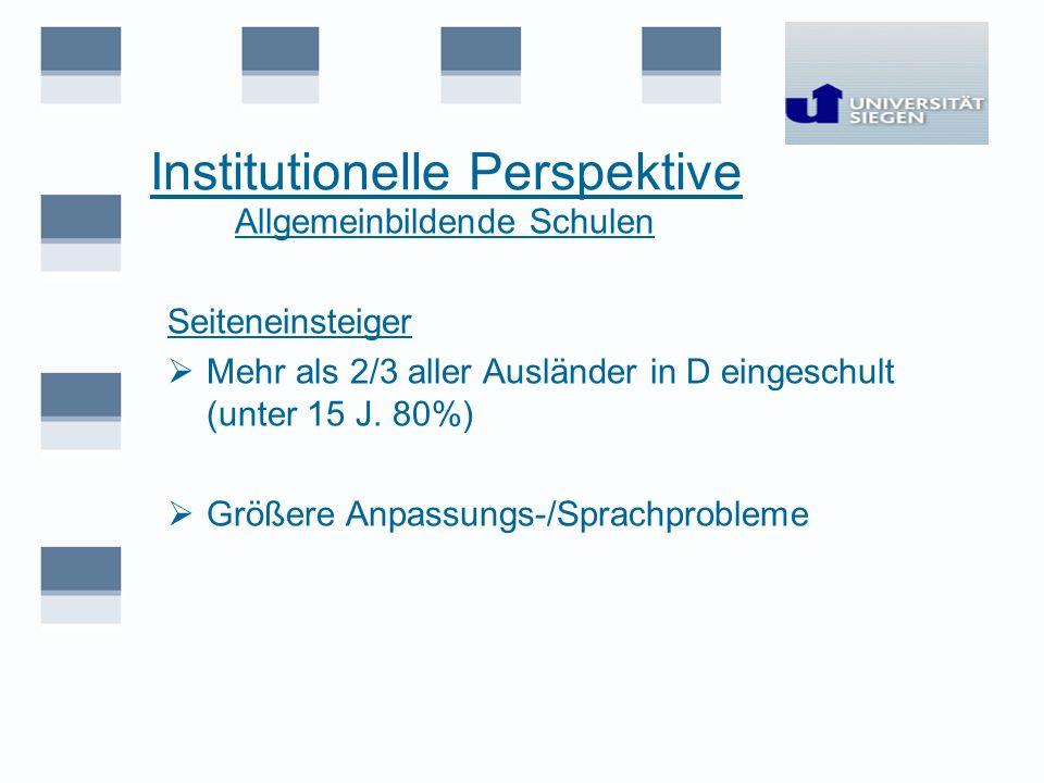 Institutionelle Perspektive Allgemeinbildende Schulen Seiteneinsteiger Mehr als 2/3 aller Ausländer in D eingeschult (unter 15 J. 80%) Größere Anpassu