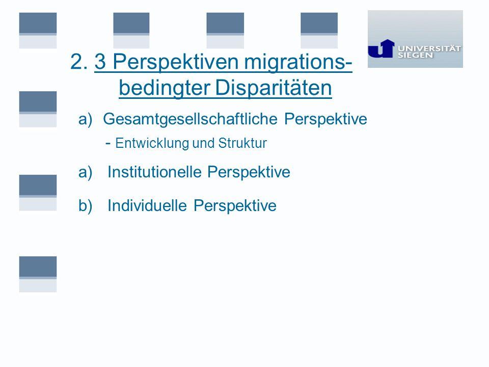 2. 3 Perspektiven migrations- bedingter Disparitäten a)Gesamtgesellschaftliche Perspektive - Entwicklung und Struktur a) Institutionelle Perspektive b