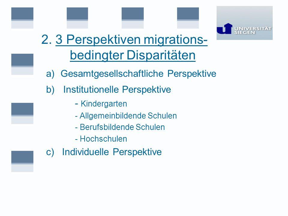 2. 3 Perspektiven migrations- bedingter Disparitäten a)Gesamtgesellschaftliche Perspektive b) Institutionelle Perspektive - Kindergarten - Allgemeinbi