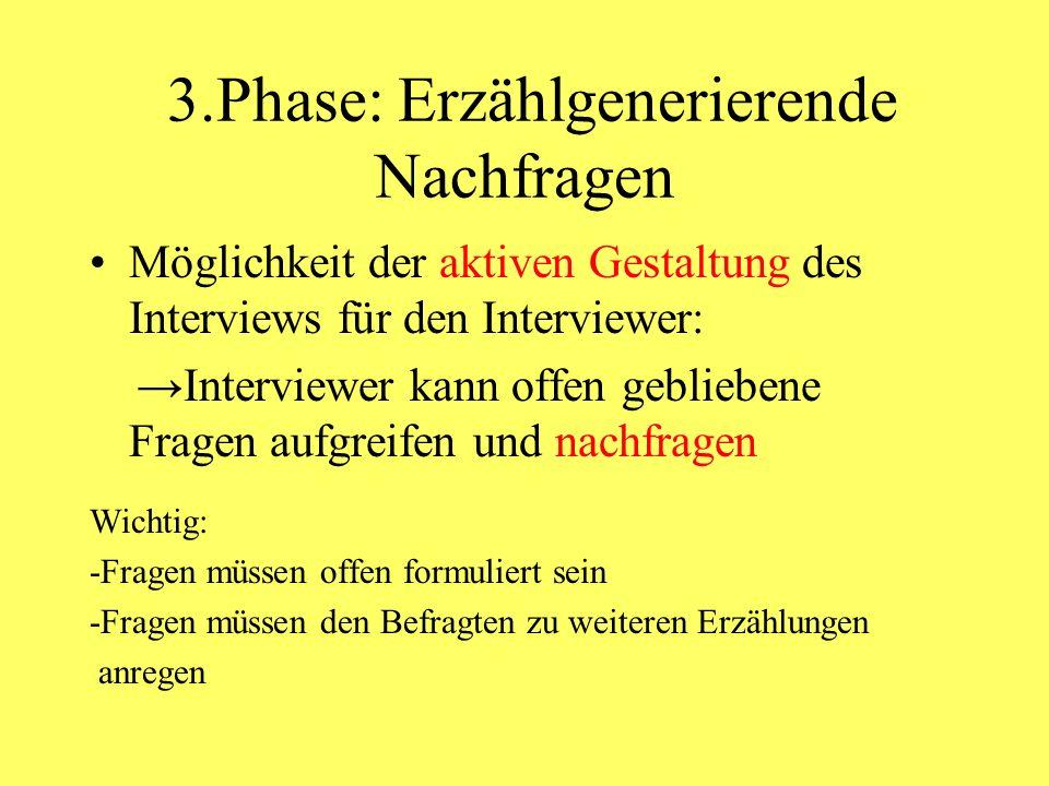 3.Phase: Erzählgenerierende Nachfragen Möglichkeit der aktiven Gestaltung des Interviews für den Interviewer: Interviewer kann offen gebliebene Fragen aufgreifen und nachfragen Wichtig: -Fragen müssen offen formuliert sein -Fragen müssen den Befragten zu weiteren Erzählungen anregen