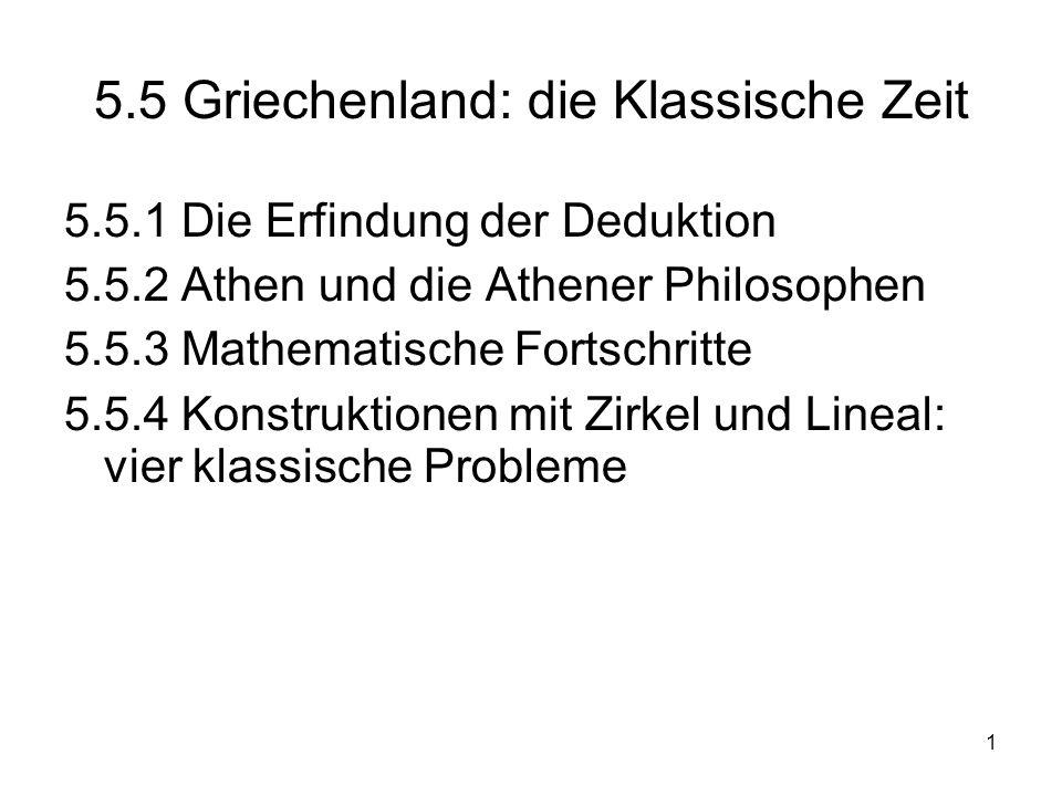 1 5.5 Griechenland: die Klassische Zeit 5.5.1 Die Erfindung der Deduktion 5.5.2 Athen und die Athener Philosophen 5.5.3 Mathematische Fortschritte 5.5