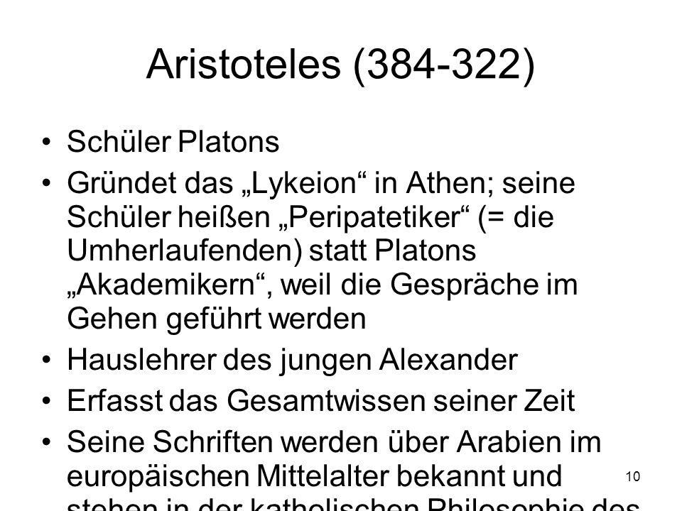 10 Aristoteles (384-322) Schüler Platons Gründet das Lykeion in Athen; seine Schüler heißen Peripatetiker (= die Umherlaufenden) statt Platons Akademi