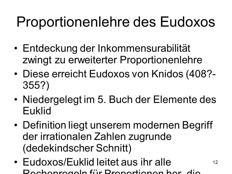 12 Proportionenlehre des Eudoxos Entdeckung der Inkommensurabilität zwingt zu erweiterter Proportionenlehre Diese erreicht Eudoxos von Knidos (408?- 3