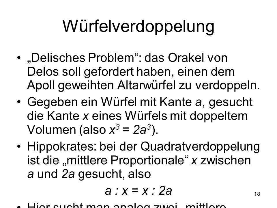18 Würfelverdoppelung Delisches Problem: das Orakel von Delos soll gefordert haben, einen dem Apoll geweihten Altarwürfel zu verdoppeln. Gegeben ein W