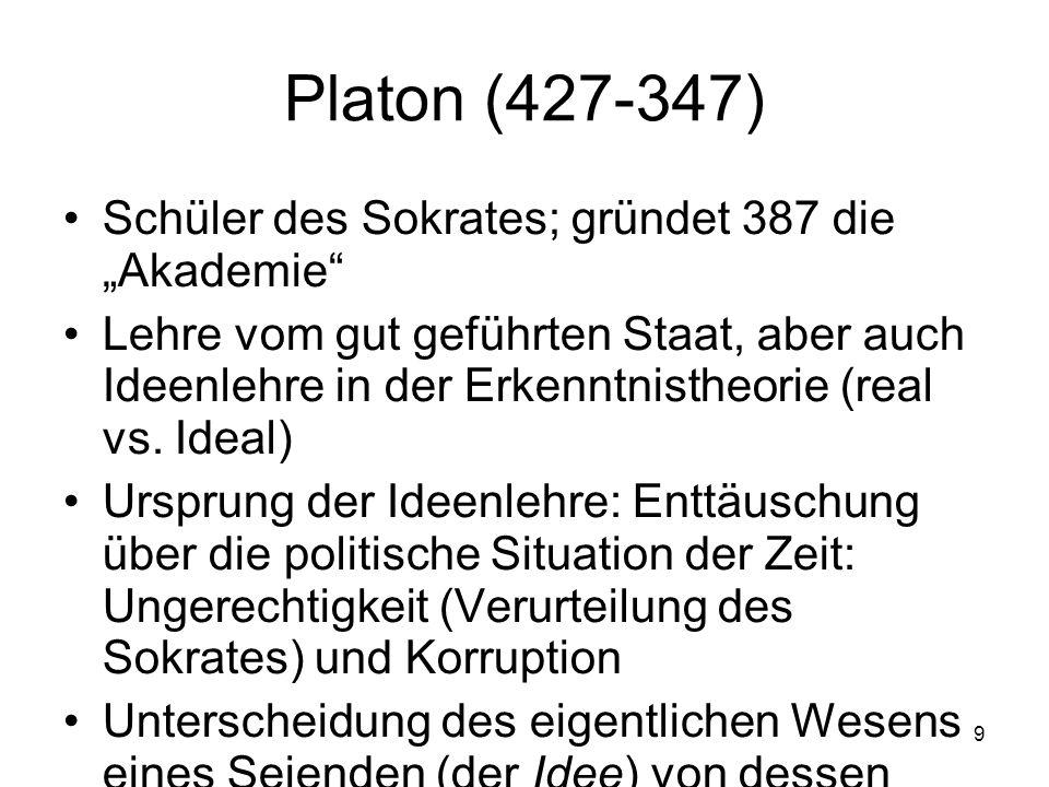 9 Platon (427-347) Schüler des Sokrates; gründet 387 die Akademie Lehre vom gut geführten Staat, aber auch Ideenlehre in der Erkenntnistheorie (real v