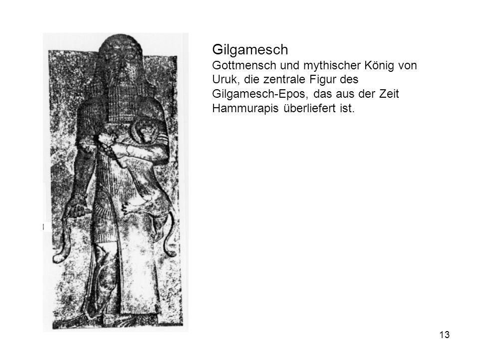 13 Gilgamesch Gottmensch und mythischer König von Uruk, die zentrale Figur des Gilgamesch-Epos, das aus der Zeit Hammurapis überliefert ist.