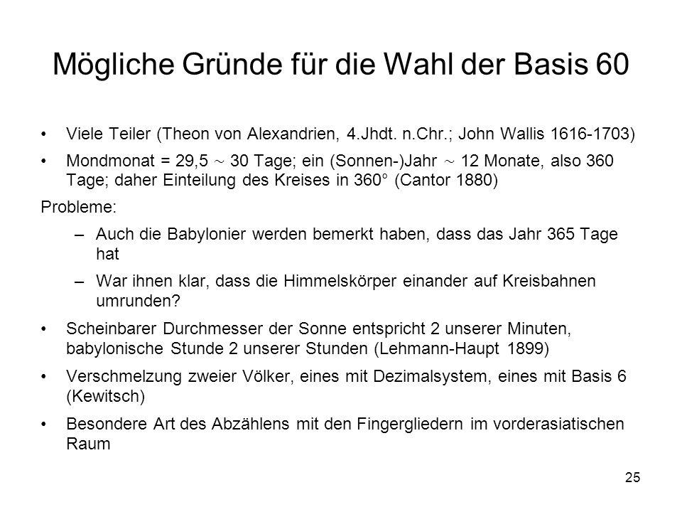 25 Mögliche Gründe für die Wahl der Basis 60 Viele Teiler (Theon von Alexandrien, 4.Jhdt. n.Chr.; John Wallis 1616-1703) Mondmonat = 29,5 30 Tage; ein