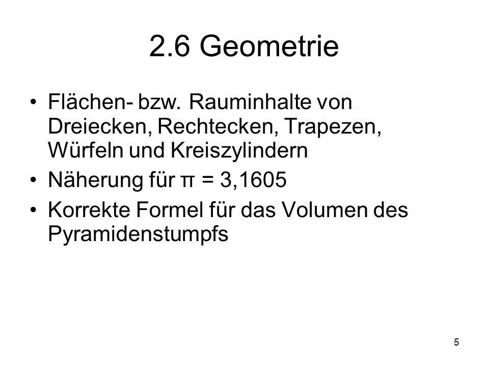 5 2.6 Geometrie Flächen- bzw. Rauminhalte von Dreiecken, Rechtecken, Trapezen, Würfeln und Kreiszylindern Näherung für π = 3,1605 Korrekte Formel für
