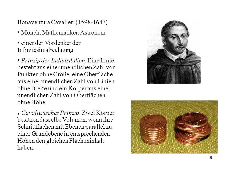 9 Bonaventura Cavalieri (1598-1647) Mönch, Mathematiker, Astronom einer der Vordenker der Infinitesimalrechnung Prinzip der Indivisibilien: Eine Linie