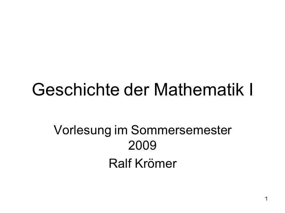 1 Geschichte der Mathematik I Vorlesung im Sommersemester 2009 Ralf Krömer