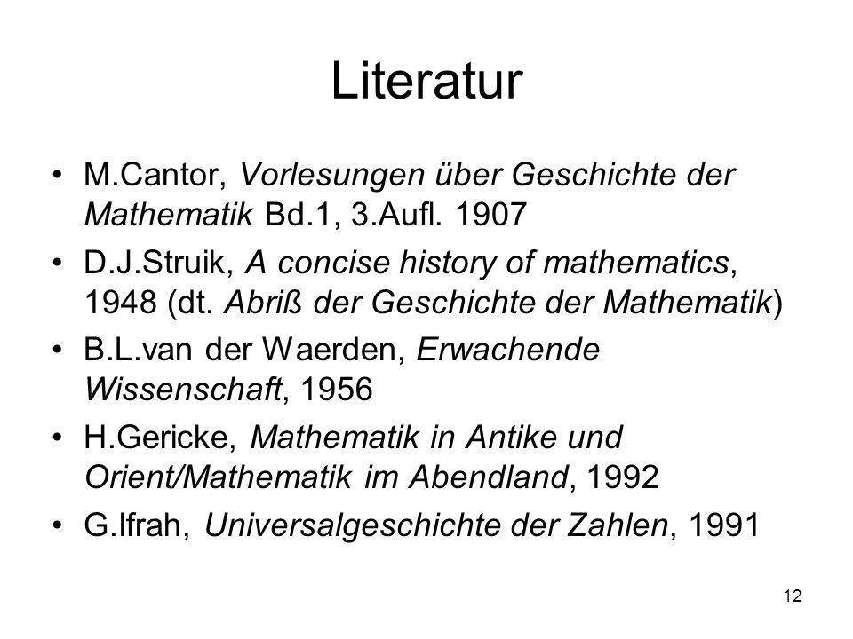 12 Literatur M.Cantor, Vorlesungen über Geschichte der Mathematik Bd.1, 3.Aufl. 1907 D.J.Struik, A concise history of mathematics, 1948 (dt. Abriß der
