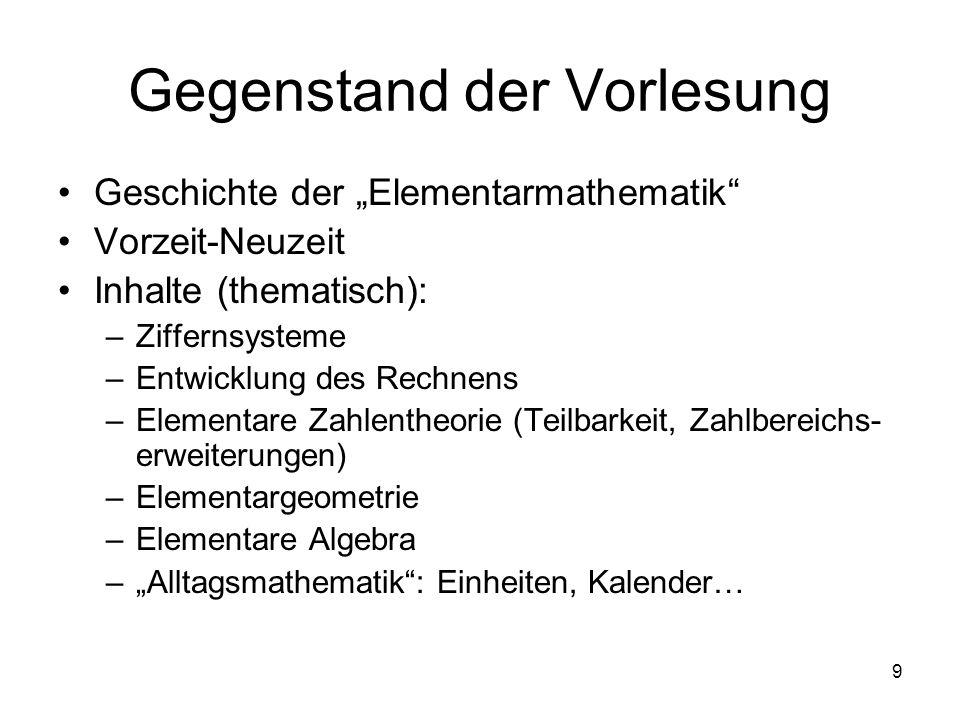 9 Gegenstand der Vorlesung Geschichte der Elementarmathematik Vorzeit-Neuzeit Inhalte (thematisch): –Ziffernsysteme –Entwicklung des Rechnens –Element