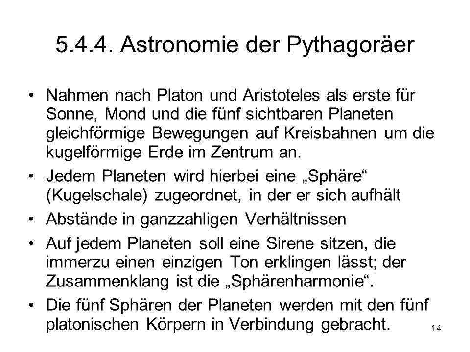 14 5.4.4. Astronomie der Pythagoräer Nahmen nach Platon und Aristoteles als erste für Sonne, Mond und die fünf sichtbaren Planeten gleichförmige Beweg