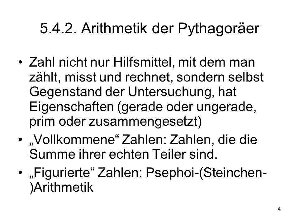 4 5.4.2. Arithmetik der Pythagoräer Zahl nicht nur Hilfsmittel, mit dem man zählt, misst und rechnet, sondern selbst Gegenstand der Untersuchung, hat