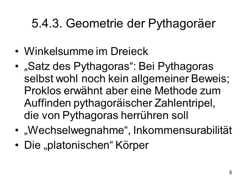 5 5.4.3. Geometrie der Pythagoräer Winkelsumme im Dreieck Satz des Pythagoras: Bei Pythagoras selbst wohl noch kein allgemeiner Beweis; Proklos erwähn