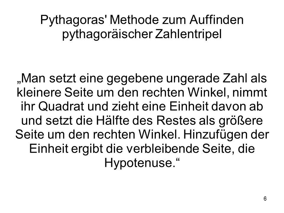 6 Pythagoras' Methode zum Auffinden pythagoräischer Zahlentripel Man setzt eine gegebene ungerade Zahl als kleinere Seite um den rechten Winkel, nimmt
