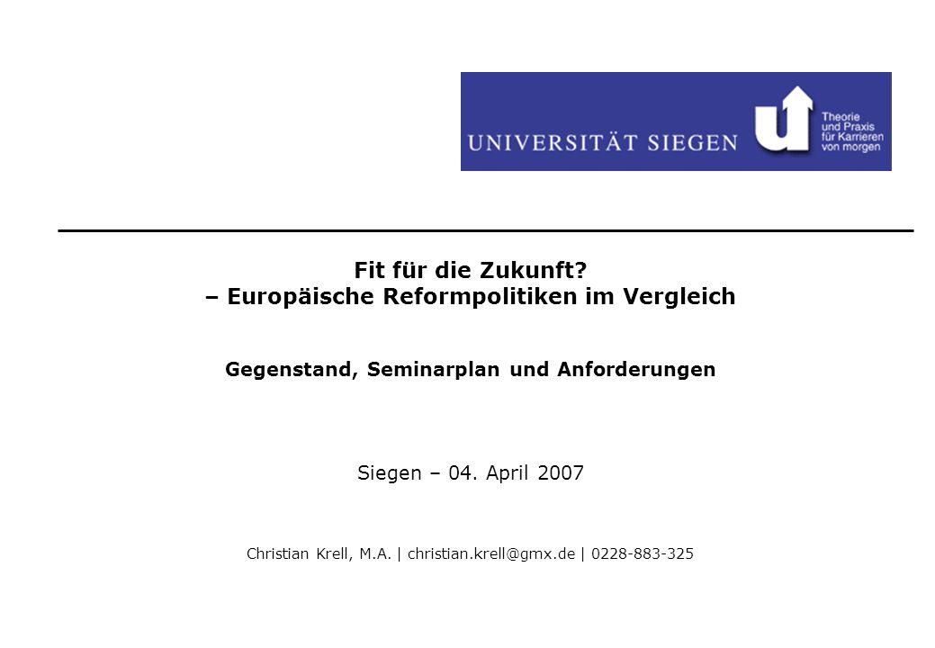 Fit für die Zukunft? – Europäische Reformpolitiken im Vergleich Gegenstand, Seminarplan und Anforderungen Siegen – 04. April 2007 Christian Krell, M.A