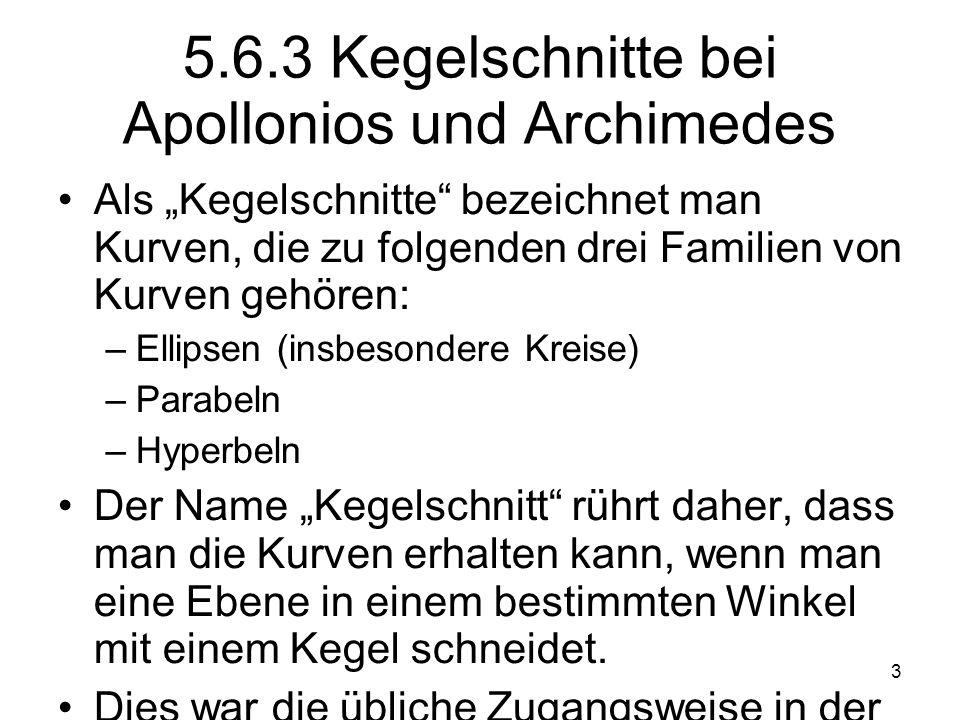 3 5.6.3 Kegelschnitte bei Apollonios und Archimedes Als Kegelschnitte bezeichnet man Kurven, die zu folgenden drei Familien von Kurven gehören: –Ellip
