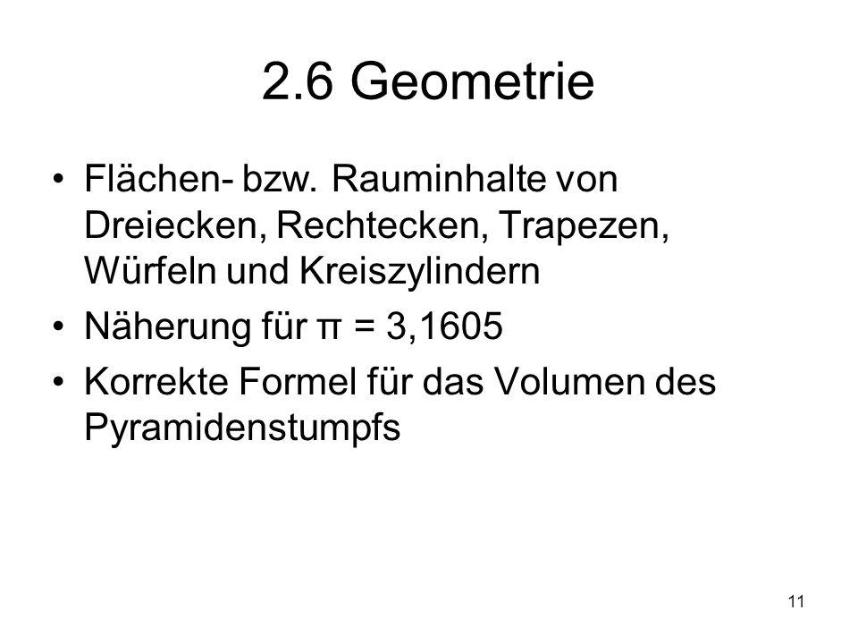 11 2.6 Geometrie Flächen- bzw. Rauminhalte von Dreiecken, Rechtecken, Trapezen, Würfeln und Kreiszylindern Näherung für π = 3,1605 Korrekte Formel für