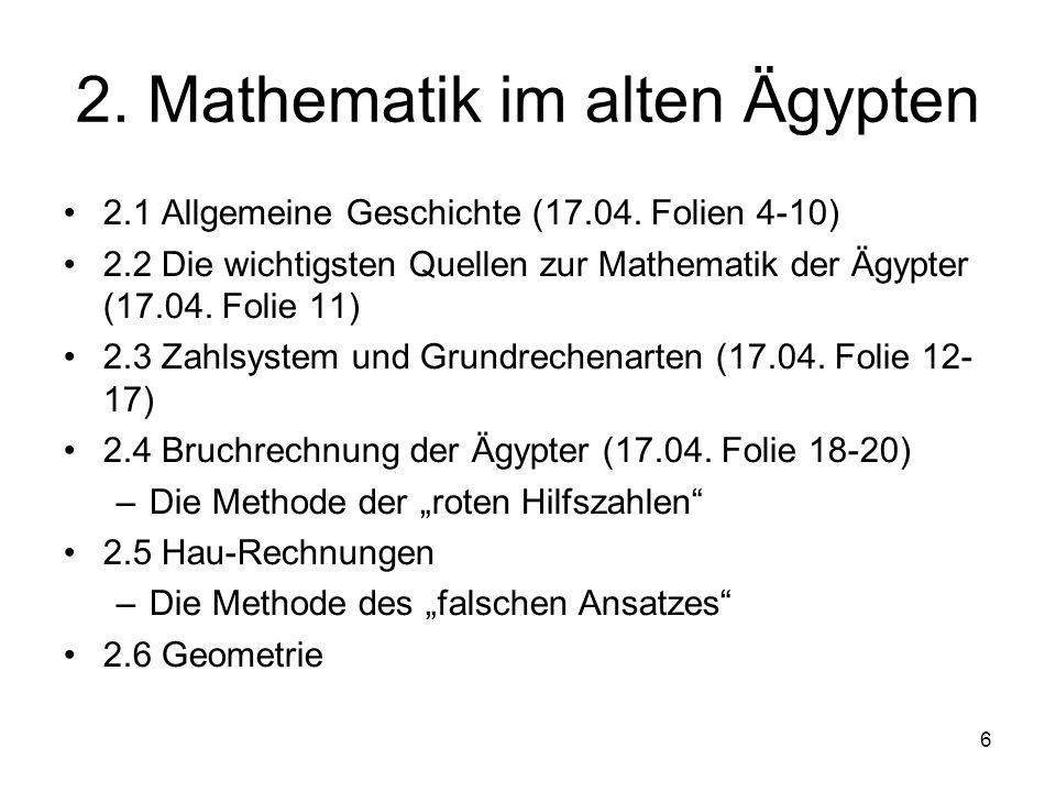 6 2. Mathematik im alten Ägypten 2.1 Allgemeine Geschichte (17.04. Folien 4-10) 2.2 Die wichtigsten Quellen zur Mathematik der Ägypter (17.04. Folie 1