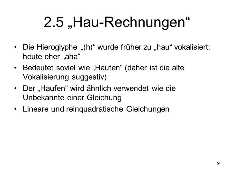 9 2.5 Hau-Rechnungen Die Hieroglyphe (h( wurde früher zu hau vokalisiert; heute eher aha Bedeutet soviel wie Haufen (daher ist die alte Vokalisierung suggestiv) Der Haufen wird ähnlich verwendet wie die Unbekannte einer Gleichung Lineare und reinquadratische Gleichungen