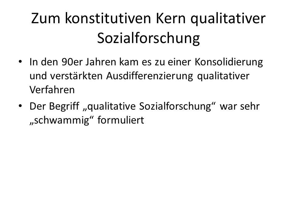 Zum konstitutiven Kern qualitativer Sozialforschung In den 90er Jahren kam es zu einer Konsolidierung und verstärkten Ausdifferenzierung qualitativer