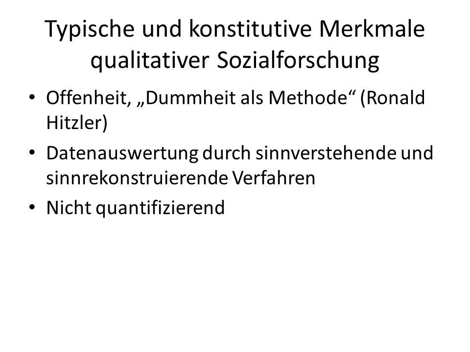 Typische und konstitutive Merkmale qualitativer Sozialforschung Offenheit, Dummheit als Methode (Ronald Hitzler) Datenauswertung durch sinnverstehende