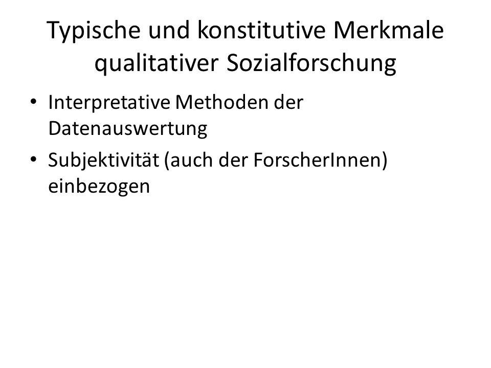 Typische und konstitutive Merkmale qualitativer Sozialforschung Interpretative Methoden der Datenauswertung Subjektivität (auch der ForscherInnen) ein