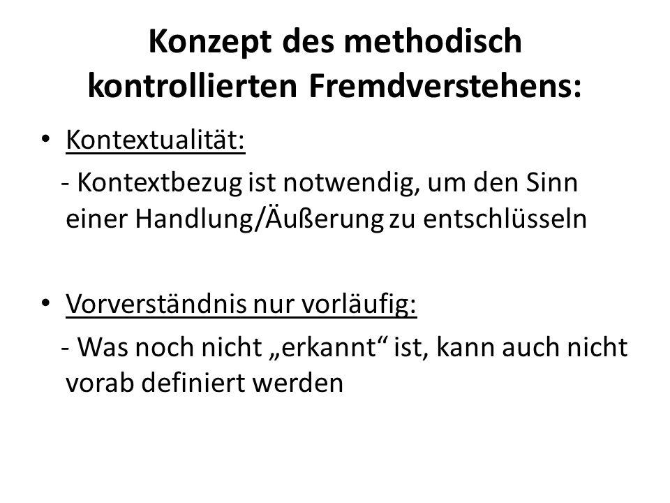 Konzept des methodisch kontrollierten Fremdverstehens: Kontextualität: - Kontextbezug ist notwendig, um den Sinn einer Handlung/Äußerung zu entschlüss