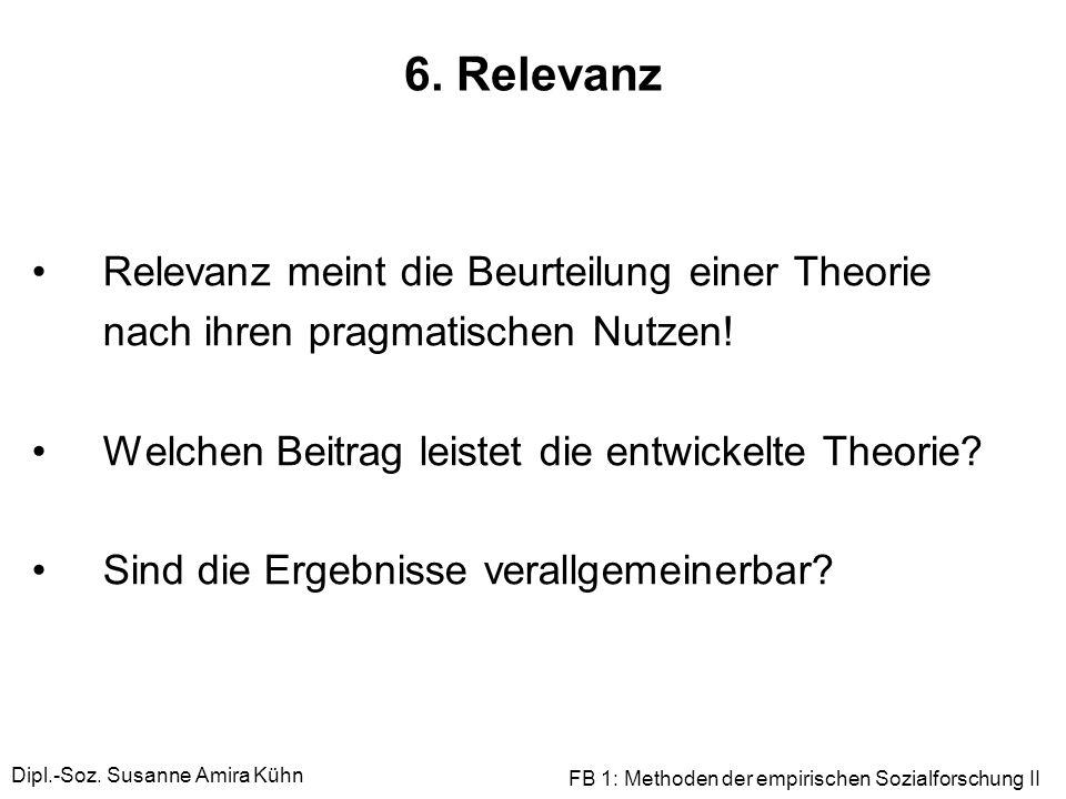 Dipl.-Soz. Susanne Amira Kühn FB 1: Methoden der empirischen Sozialforschung II 6. Relevanz Relevanz meint die Beurteilung einer Theorie nach ihren pr