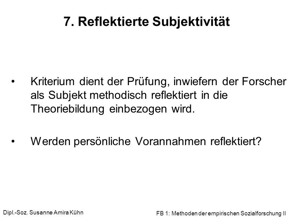 Dipl.-Soz. Susanne Amira Kühn FB 1: Methoden der empirischen Sozialforschung II 7. Reflektierte Subjektivität Kriterium dient der Prüfung, inwiefern d
